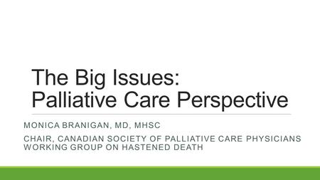 The Big Issues: Palliative Care Perspective MONICA BRANIGAN, MD, MHSC CHAIR, CANADIAN SOCIETY OF PALLIATIVE CARE PHYSICIANS WORKING GROUP ON HASTENED DEATH.