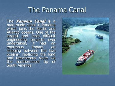 The Panama Canal The Panama Canal is a man-made canal in Panama which joins the Pacific and Atlantic oceans. One of the largest and most difficult engineering.