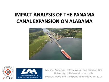 IMPACT ANALYSIS OF THE PANAMA CANAL EXPANSION ON ALABAMA Michael Anderson, Jeffrey Wilson and Jaehoon Kim University of Alabama in Huntsville Logistic,
