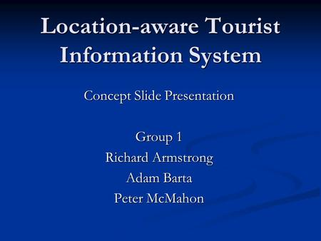 Location-aware Tourist Information System Concept Slide Presentation Group 1 Richard Armstrong Adam Barta Peter McMahon.