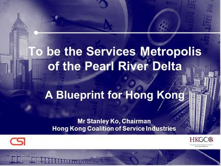 To be the Services Metropolis of the Pearl River Delta A Blueprint for Hong Kong Mr Stanley Ko, Chairman Hong Kong Coalition of Service Industries.