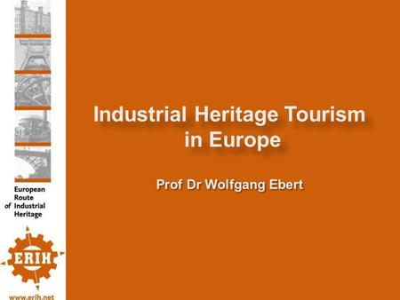 Industrial Heritage Tourism in Europe Prof Dr Wolfgang Ebert.