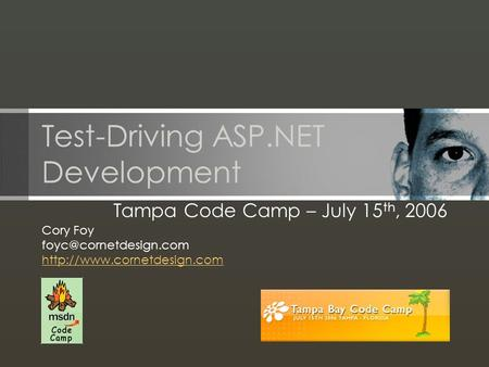 Test-Driving ASP.NET Development Tampa Code Camp – July 15 th, 2006 Cory Foy
