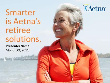 Aetna Inc. Smarter is Aetna's retiree solutions. © 2011 Aetna Inc. XX.XX.XXX.X Month XX, 2011 Presenter Name.