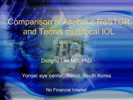 DGII 2008 Comparison of Aspheric ReSTOR and Tecnis multifocal IOL Dongho Lee MD, PhD Yonsei eye center, Seoul, South Korea No Financial Interest.