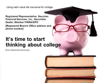 It's time to start thinking about college Using cash value life insurance for college Registered Representative, Securian Financial Services, Inc., Securities.