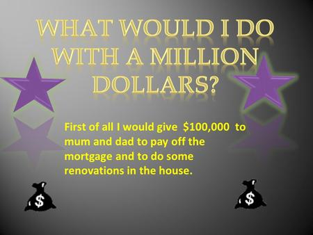 First of all I would give $100,000 to mum and dad to pay off the mortgage and to do some renovations in the house.