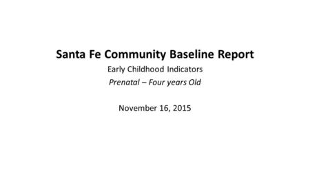 Santa Fe Community Baseline Report Early Childhood Indicators Prenatal – Four years Old November 16, 2015.