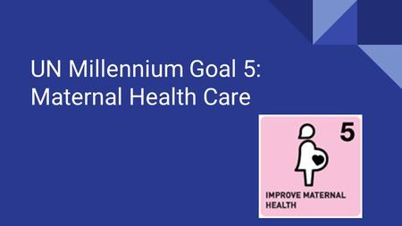 UN Millennium Goal 5: Maternal Health Care. A.) To reduce the maternal mortality ratio B.) To achieve universal access to reproductive health.