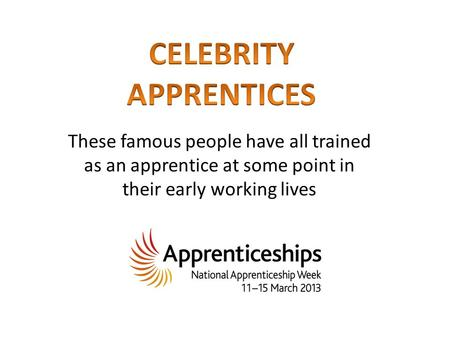 These famous people have all trained as an apprentice at some point in their early working lives.