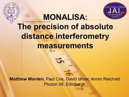 MONALISA: The precision of absolute distance interferometry measurements Matthew Warden, Paul Coe, David Urner, Armin Reichold Photon 08, Edinburgh.
