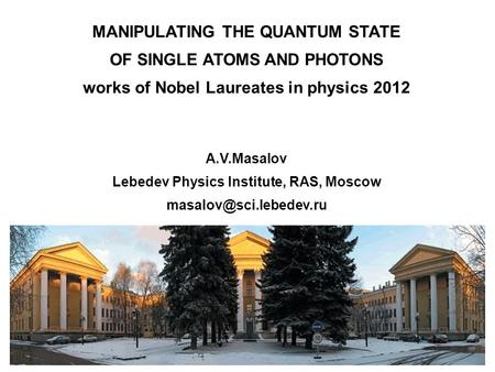 Фото MANIPULATING THE QUANTUM STATE OF SINGLE ATOMS AND PHOTONS works of Nobel Laureates in physics 2012 A.V.Masalov Lebedev Physics Institute, RAS, Moscow.