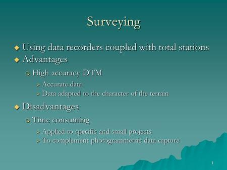 1 Surveying  Using data recorders coupled with total stations  Advantages  High accuracy DTM  Accurate data  Data adapted to the character of the.