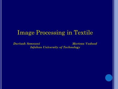 Image Processing in Textile Dariush SemnaniMorteza Vadood Isfahan University of Technology.