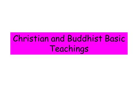 Christian and Buddhist Basic Teachings The 'Sanctity of Life' Holy and Sacred Created by God Life is a gift Life must be preserved Every life has a.