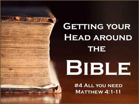 Getting your Head around the Bible #4 All you need Matthew 4:1-11.
