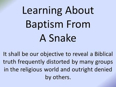 Learning About Baptism From A Snake It shall be our objective to reveal a Biblical truth frequently distorted by many groups in the religious world and.