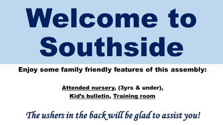 Welcome to Southside Enjoy some family friendly features of this assembly: Attended nursery, (3yrs & under), Kid's bulletin, Training room The ushers in.