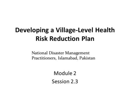 Developing a Village-Level Health Risk Reduction Plan Module 2 Session 2.3 National Disaster Management Practitioners, Islamabad, Pakistan.