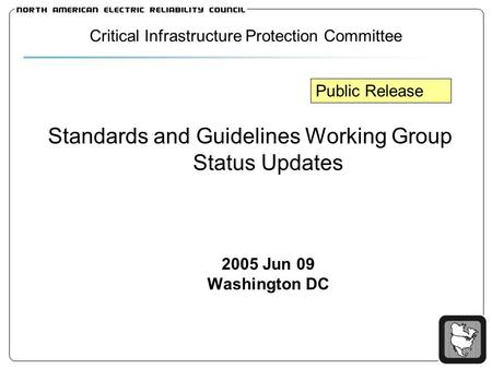 Standards and Guidelines Working Group Status Updates 2005 Jun 09 Washington DC Critical Infrastructure Protection Committee Public Release.