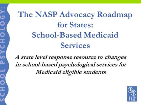 The NASP Advocacy Roadmap for States: School-Based Medicaid Services A state level response resource to changes in school-based psychological services.