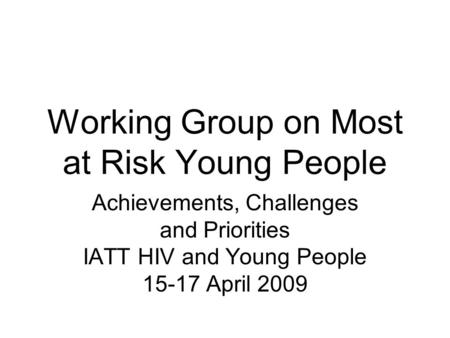 Working Group on Most at Risk Young People Achievements, Challenges and Priorities IATT HIV and Young People 15-17 April 2009.