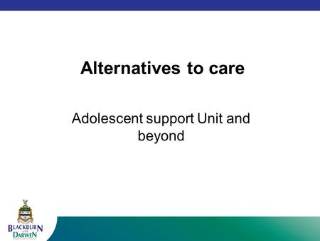 Alternatives to care Adolescent support Unit and beyond.