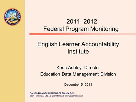 CALIFORNIA DEPARTMENT OF EDUCATION Tom Torlakson, State Superintendent of Public Instruction 2011–2012 Federal Program Monitoring English Learner Accountability.