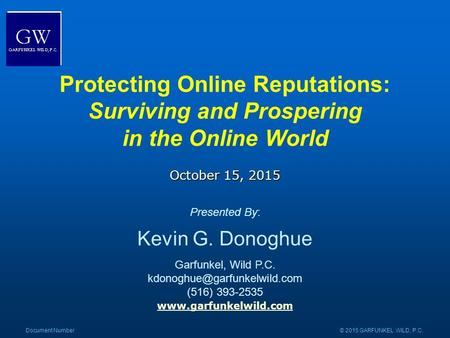 Www.garfunkelwild.com Document Number© 2015 GARFUNKEL WILD, P.C. Protecting Online Reputations: Surviving and Prospering in the Online World October 15,