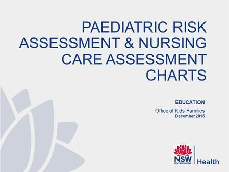 EDUCATION Office of Kids Families December 2015 PAEDIATRIC RISK ASSESSMENT & NURSING CARE ASSESSMENT CHARTS.