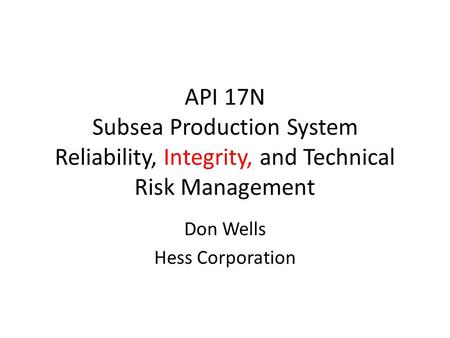 API 17N Subsea Production System Reliability, Integrity, and Technical Risk Management Don Wells Hess Corporation.