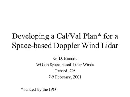 Developing a Cal/Val Plan* for a Space-based Doppler Wind Lidar G. D. Emmitt WG on Space-based Lidar Winds Oxnard, CA 7-9 February, 2001 * funded by the.