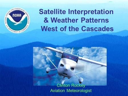 Satellite Interpretation & Weather Patterns West of the Cascades Clinton Rockey Aviation Meteorologist.