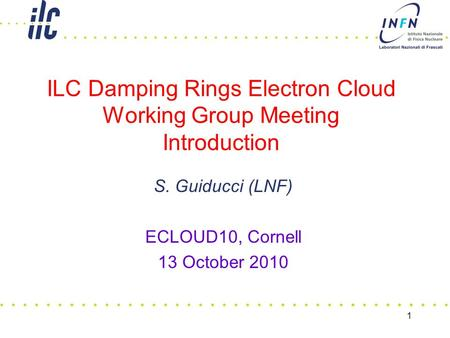 ILC Damping Rings Electron Cloud Working Group Meeting Introduction S. Guiducci (LNF) ECLOUD10, Cornell 13 October 2010 1.