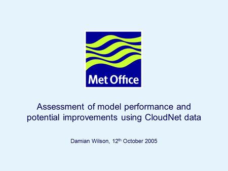 Page 1© Crown copyright 2005 Damian Wilson, 12 th October 2005 Assessment of model performance and potential improvements using CloudNet data.