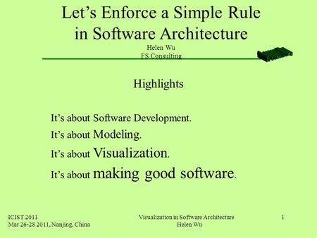 ICIST 2011 Mar 26-28 2011, Nanjing, China Visualization in Software Architecture Helen Wu 1 Let's Enforce a Simple Rule in Software Architecture Helen.