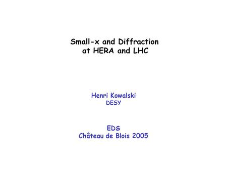 Small-x and Diffraction at HERA and LHC Henri Kowalski DESY EDS Château de Blois 2005.