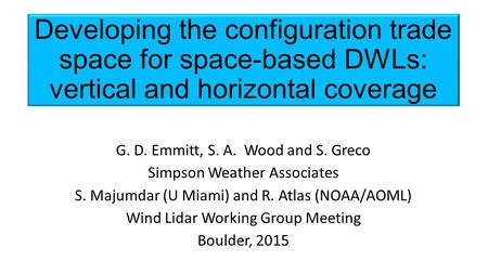 Developing the configuration trade space for space-based DWLs: vertical and horizontal coverage G. D. Emmitt, S. A. Wood and S. Greco Simpson Weather Associates.