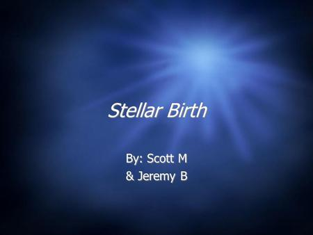 Stellar Birth By: Scott M & Jeremy B By: Scott M & Jeremy B.