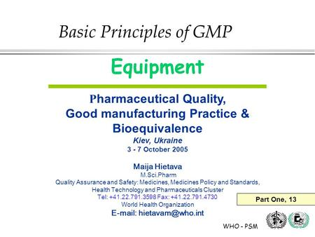 WHO - PSM Equipment P harmaceutical Quality, Good manufacturing Practice & Bioequivalence Kiev, Ukraine 3 - 7 October 2005 Maija Hietava M.Sci.Pharm Quality.
