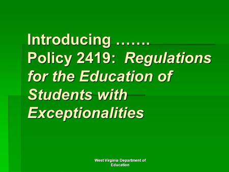 West Virginia Department of Education Introducing ……. Policy 2419: Regulations for the Education of Students with Exceptionalities.