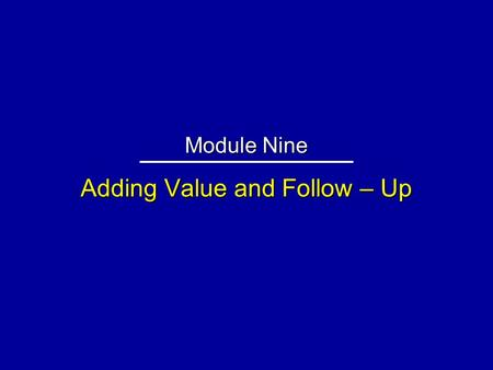 Adding Value and Follow – Up Module Nine. Relationship Enhancers + ___________ on Long-Term + Deliver __________ Promised + Call ____________ + _____________.