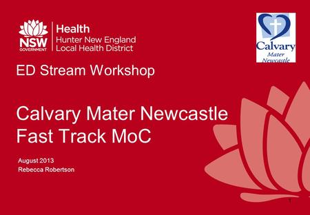 ED Stream Workshop Calvary Mater Newcastle Fast Track MoC August 2013 Rebecca Robertson 1.