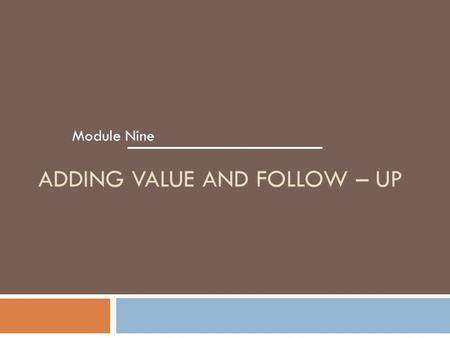 ADDING VALUE AND FOLLOW – UP Module Nine. Module 9 – Adding Value and Follow–Up Learning Objectives 1. Explained how to follow up to assess customer satisfaction.