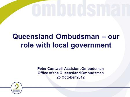 Queensland Ombudsman – our role with local government Peter Cantwell, Assistant Ombudsman Office of the Queensland Ombudsman 25 October 2012.