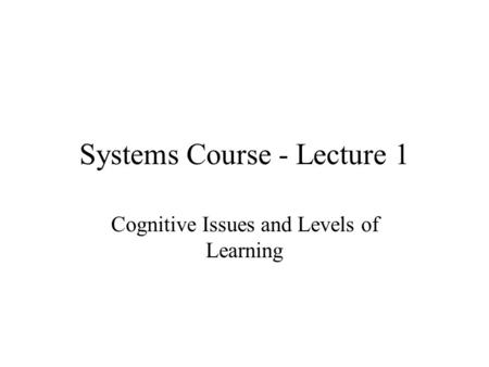 Systems Course - Lecture 1 Cognitive Issues and Levels of Learning.