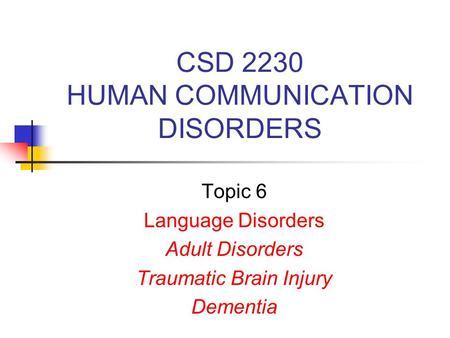CSD 2230 HUMAN COMMUNICATION DISORDERS Topic 6 Language Disorders Adult Disorders Traumatic Brain Injury Dementia.
