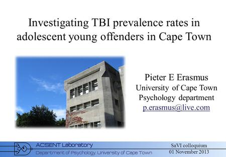 SaVI colloquium 01 November 2013 Investigating TBI prevalence rates in adolescent young offenders in Cape Town Pieter E Erasmus University of Cape Town.