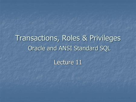 Transactions, Roles & Privileges Oracle and ANSI Standard SQL Lecture 11.
