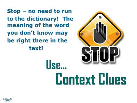 Use… Context Clues Stop – no need to run to the dictionary! The meaning of the word you don't know may be right there in the text! text! C. Blonski 12/12.